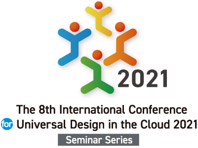 The 8th International Conference for Universal Design in the Cloud 2021 -Seminar Series-